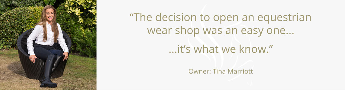 The decision to open an equestrian and country wear shop was an easy one... it's what we know. Owners: Tina Marriott and Sue Atherton